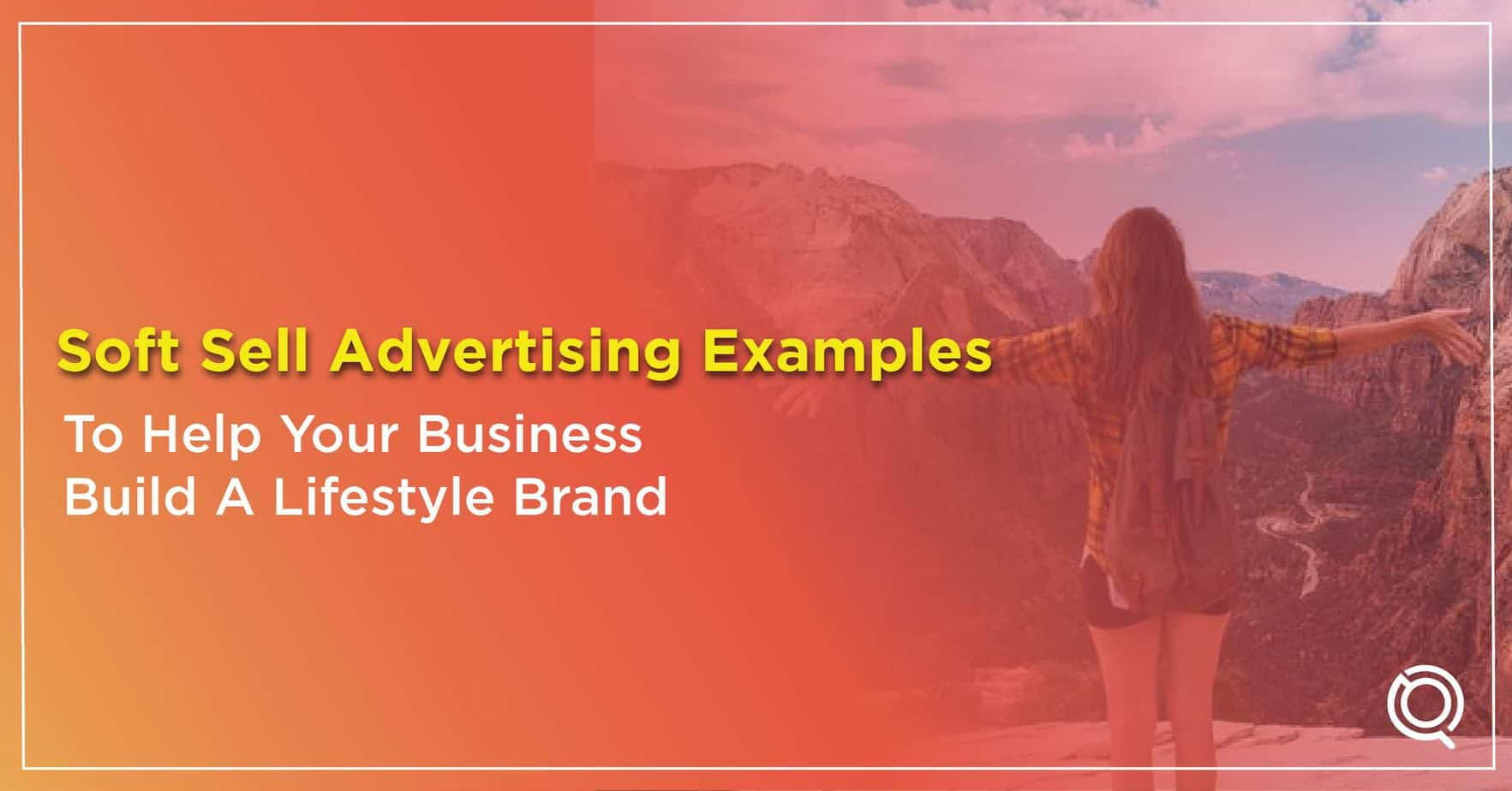 Soft Sell Advertising Examples To Help Your Business Build A Lifestyle Brand - One Search Pro Digital Marketing Strategy
